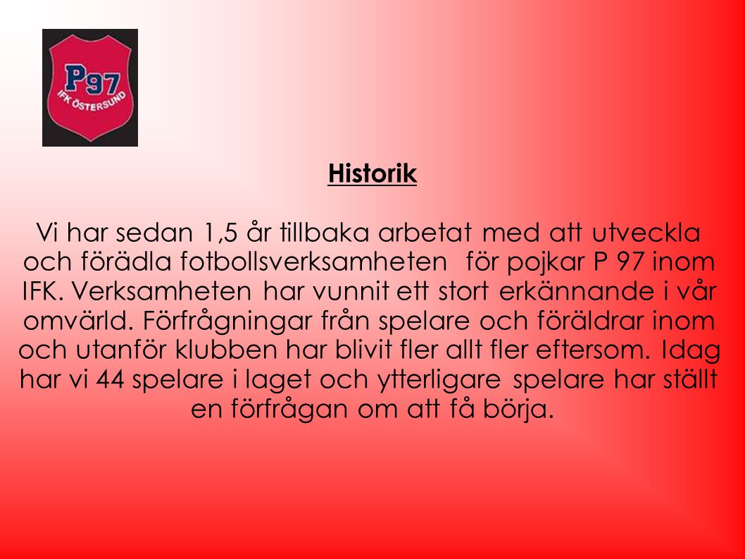 Historik Vi har sedan 1,5 år tillbaka arbetat med att utveckla och förädla fotbollsverksamheten för pojkar P 97 inom IFK. Verksamheten har vunnit ett