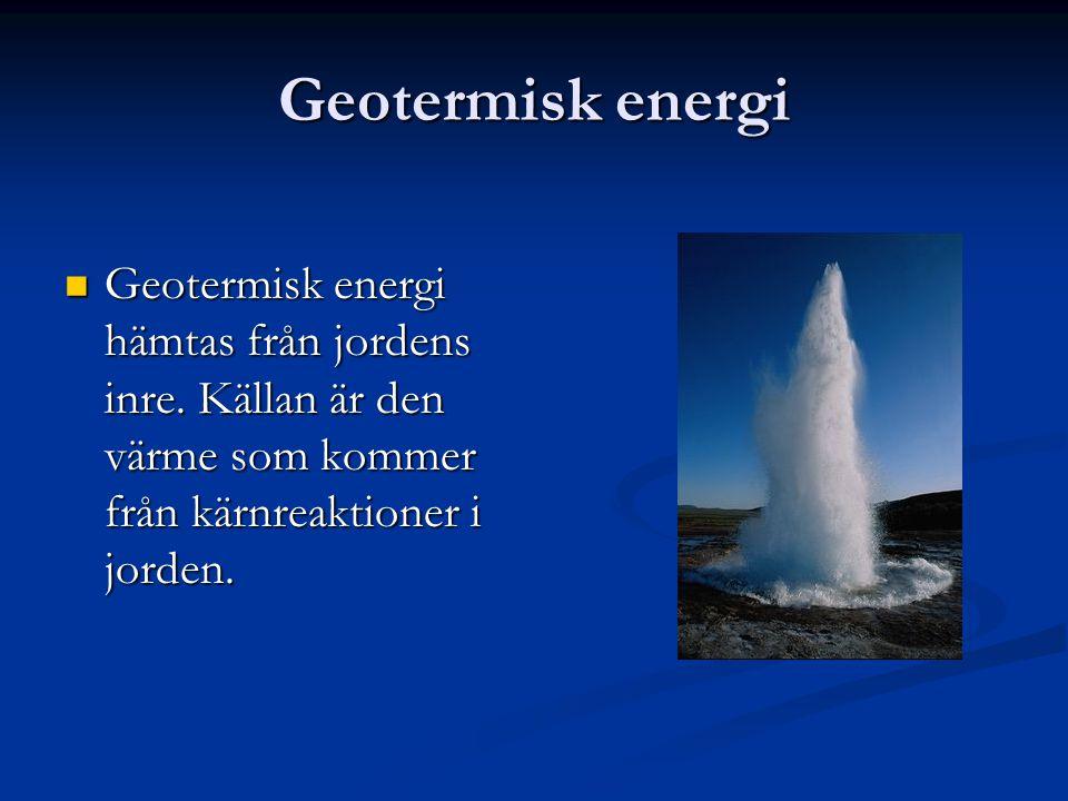 Geotermisk energi Geotermisk energi hämtas från jordens inre. Källan är den värme som kommer från kärnreaktioner i jorden. Geotermisk energi hämtas fr
