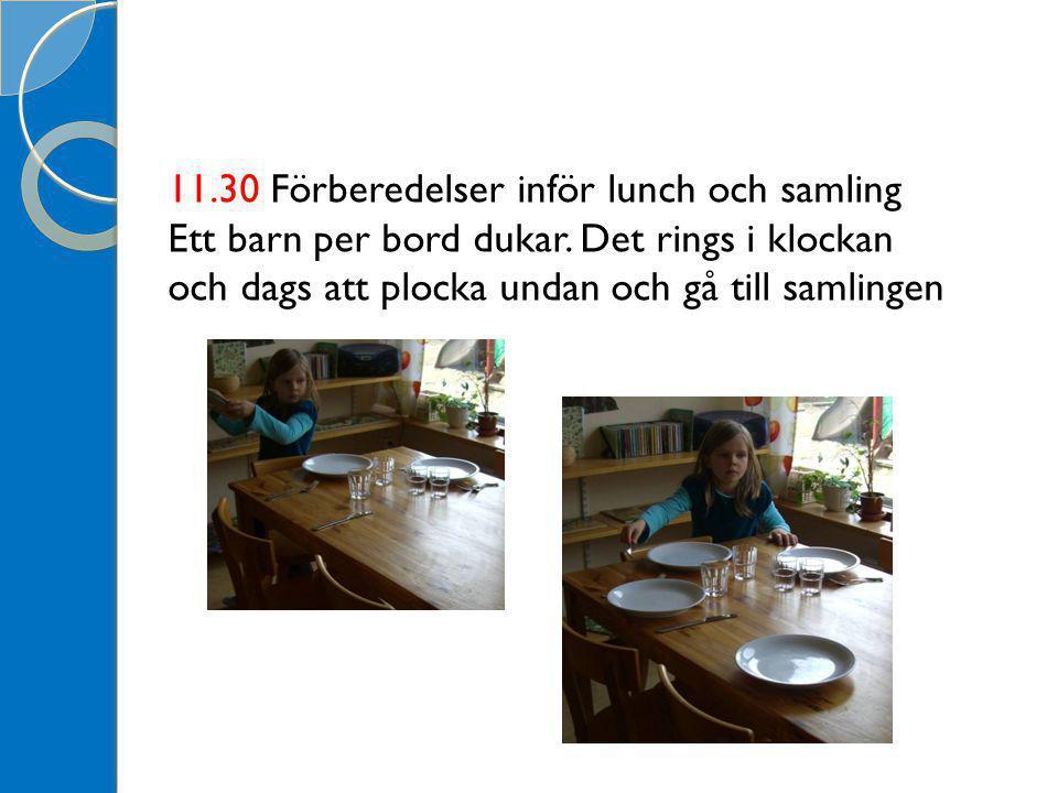 11.30 Förberedelser inför lunch och samling Ett barn per bord dukar. Det rings i klockan och dags att plocka undan och gå till samlingen