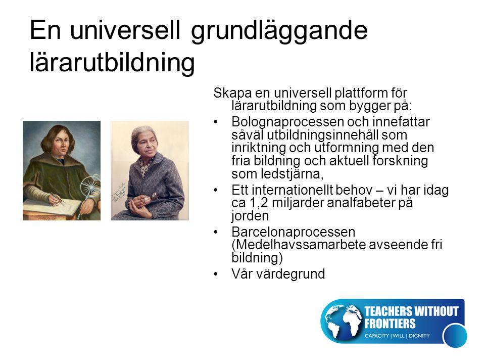 En universell grundläggande lärarutbildning Skapa en universell plattform för lärarutbildning som bygger på: Bolognaprocessen och innefattar såväl utbildningsinnehåll som inriktning och utformning med den fria bildning och aktuell forskning som ledstjärna, Ett internationellt behov – vi har idag ca 1,2 miljarder analfabeter på jorden Barcelonaprocessen (Medelhavssamarbete avseende fri bildning) Vår värdegrund