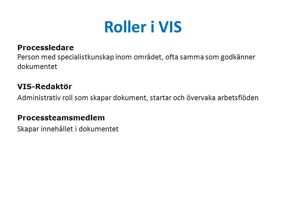 Roller i VIS Processledare Person med specialistkunskap inom området, ofta samma som godkänner dokumentet VIS-Redaktör Administrativ roll som skapar dokument, startar och övervaka arbetsflöden Processteamsmedlem Skapar innehållet i dokumentet