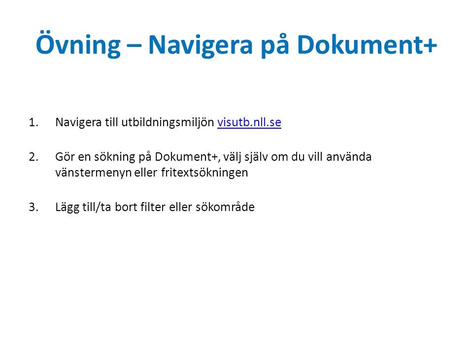 Övning – Navigera på Dokument+ 1.Navigera till utbildningsmiljön visutb.nll.sevisutb.nll.se 2.Gör en sökning på Dokument+, välj själv om du vill använda vänstermenyn eller fritextsökningen 3.Lägg till/ta bort filter eller sökområde