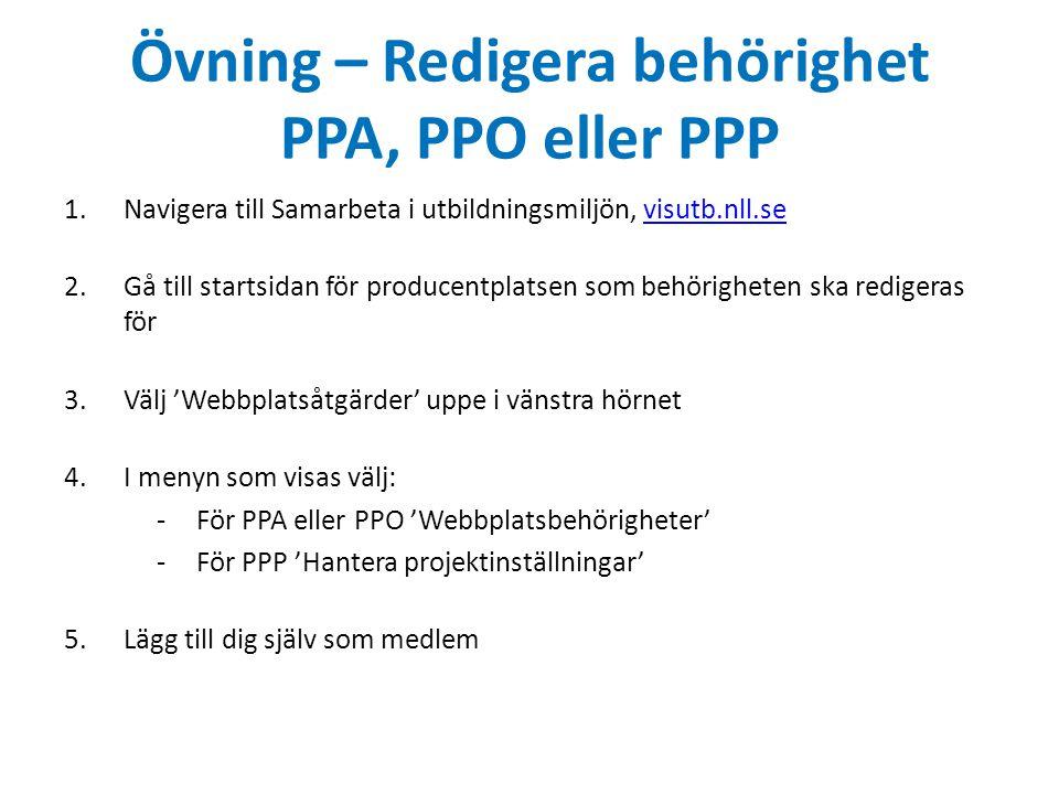 Övning – Redigera behörighet PPA, PPO eller PPP 1.Navigera till Samarbeta i utbildningsmiljön, visutb.nll.sevisutb.nll.se 2.Gå till startsidan för producentplatsen som behörigheten ska redigeras för 3.Välj 'Webbplatsåtgärder' uppe i vänstra hörnet 4.I menyn som visas välj: -För PPA eller PPO 'Webbplatsbehörigheter' -För PPP 'Hantera projektinställningar' 5.Lägg till dig själv som medlem