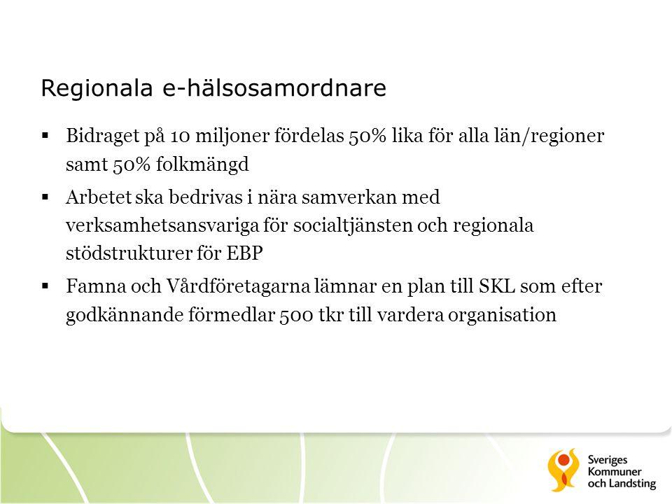 Regionala e-hälsosamordnare  Bidraget på 10 miljoner fördelas 50% lika för alla län/regioner samt 50% folkmängd  Arbetet ska bedrivas i nära samverkan med verksamhetsansvariga för socialtjänsten och regionala stödstrukturer för EBP  Famna och Vårdföretagarna lämnar en plan till SKL som efter godkännande förmedlar 500 tkr till vardera organisation