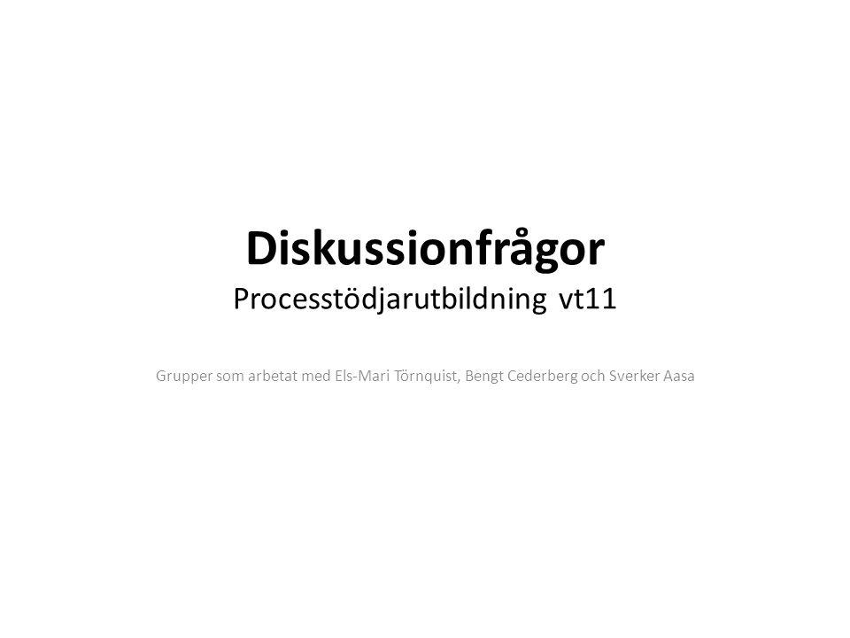 Diskussionfrågor Processtödjarutbildning vt11 Grupper som arbetat med Els-Mari Törnquist, Bengt Cederberg och Sverker Aasa