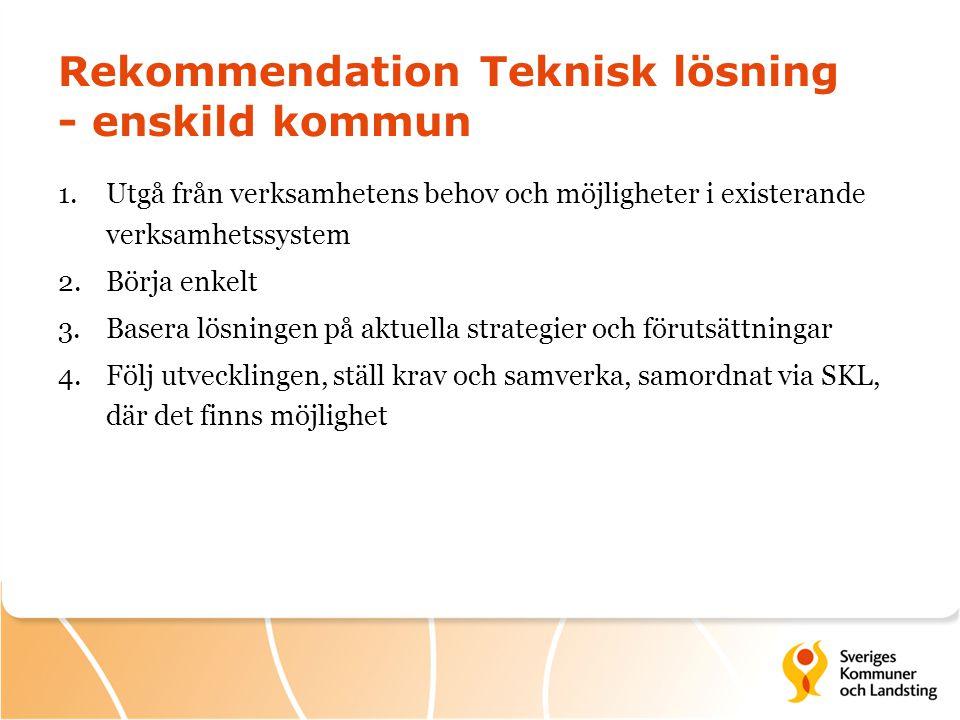 Rekommendation Teknisk lösning - enskild kommun 1.Utgå från verksamhetens behov och möjligheter i existerande verksamhetssystem 2.Börja enkelt 3.Baser