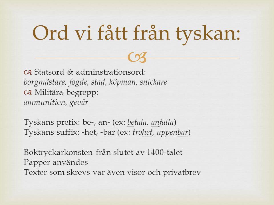   Statsord & adminstrationsord: borgmästare, fogde, stad, köpman, snickare  Militära begrepp: ammunition, gevär Tyskans prefix: be-, an- (ex: betal