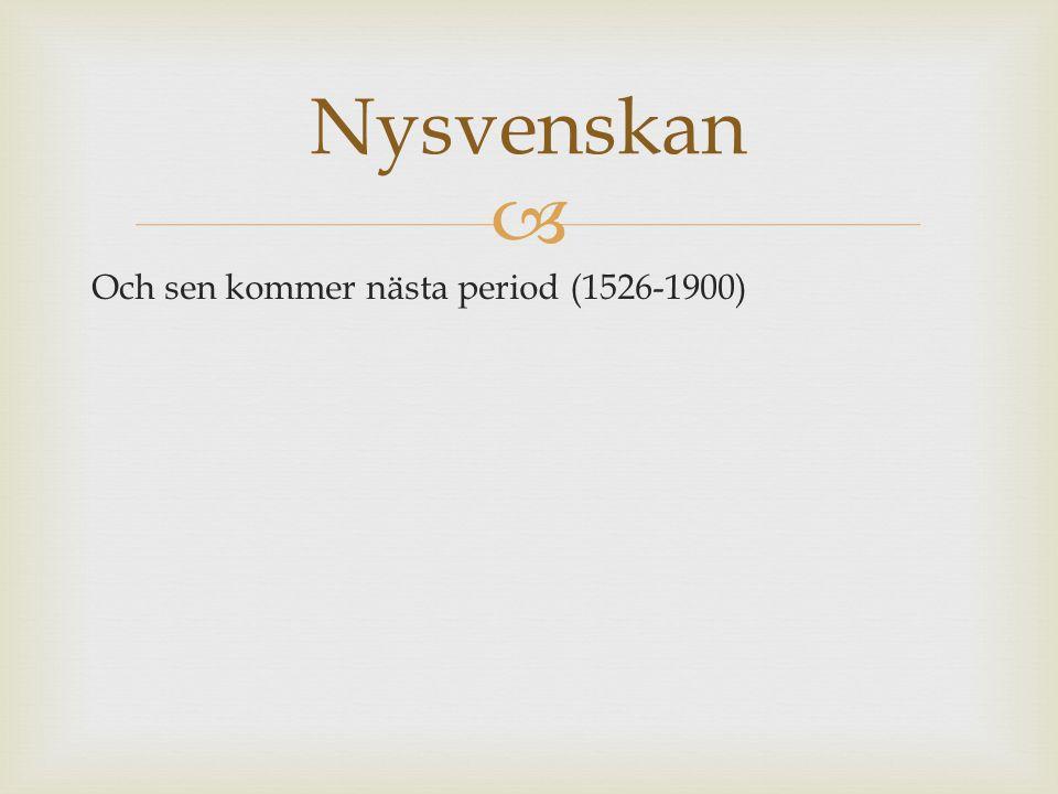  Och sen kommer nästa period (1526-1900) Nysvenskan