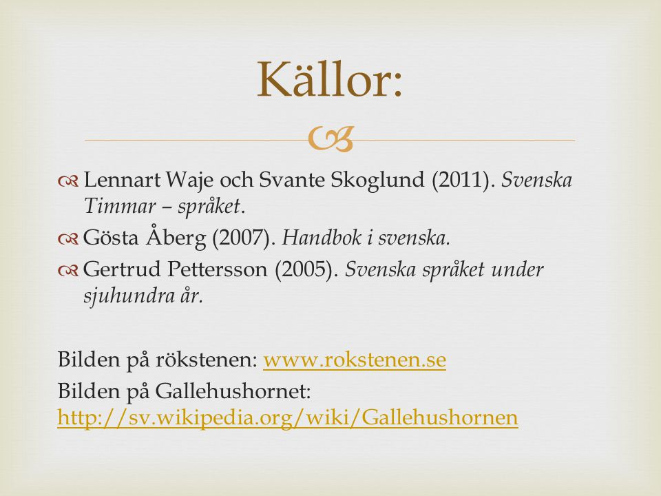   Lennart Waje och Svante Skoglund (2011). Svenska Timmar – språket.  Gösta Åberg (2007). Handbok i svenska.  Gertrud Pettersson (2005). Svenska s