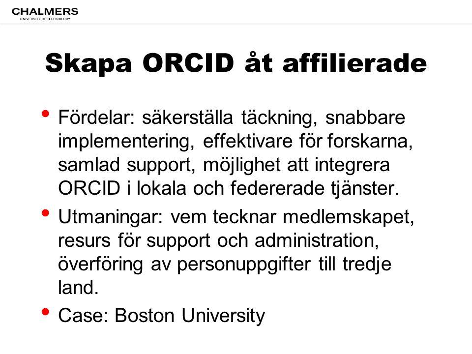 Skapa ORCID åt affilierade Fördelar: säkerställa täckning, snabbare implementering, effektivare för forskarna, samlad support, möjlighet att integrera ORCID i lokala och federerade tjänster.