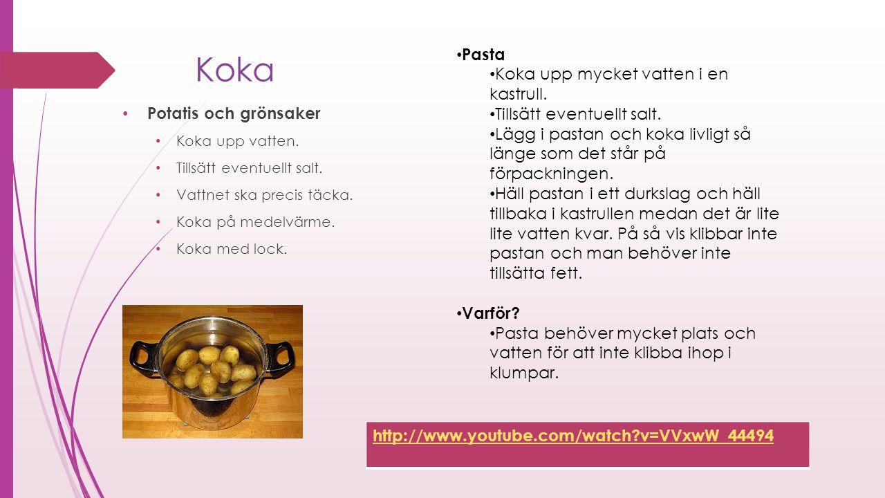 Koka Potatis och grönsaker Koka upp vatten. Tillsätt eventuellt salt. Vattnet ska precis täcka. Koka på medelvärme. Koka med lock. Pasta Koka upp myck