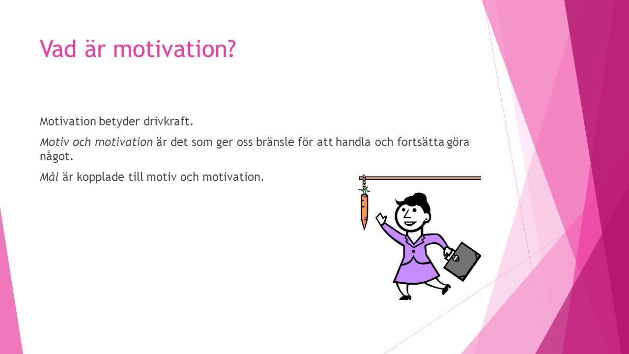 Vad är motivation? Motivation betyder drivkraft. Motiv och motivation är det som ger oss bränsle för att handla och fortsätta göra något. Mål är koppl