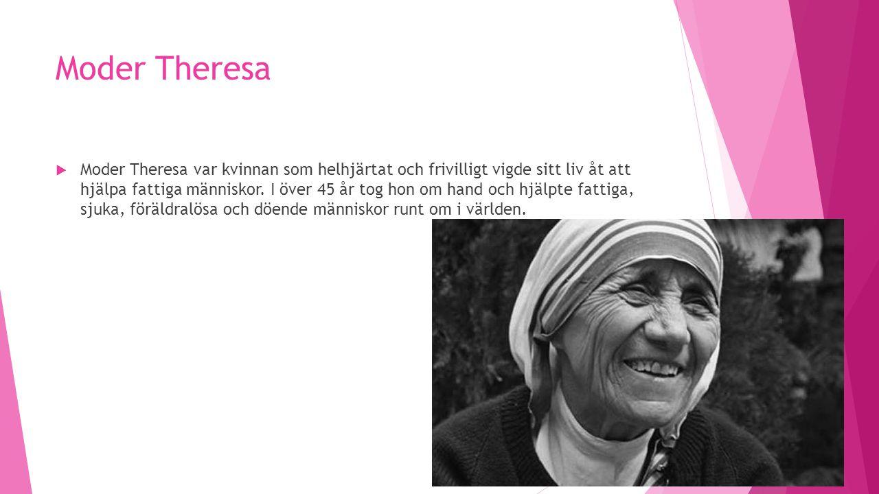 Moder Theresa  Moder Theresa var kvinnan som helhjärtat och frivilligt vigde sitt liv åt att hjälpa fattiga människor. I över 45 år tog hon om hand o