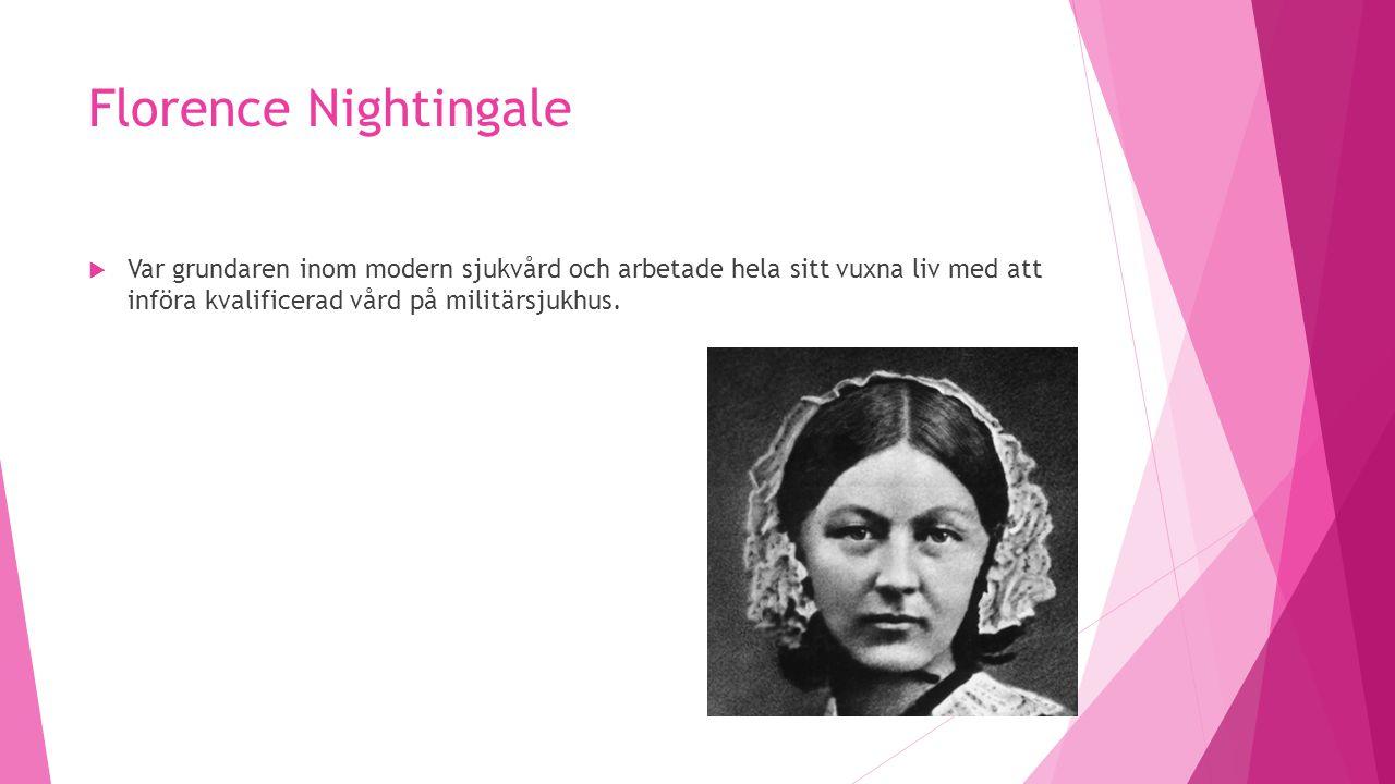 Florence Nightingale  Var grundaren inom modern sjukvård och arbetade hela sitt vuxna liv med att införa kvalificerad vård på militärsjukhus.
