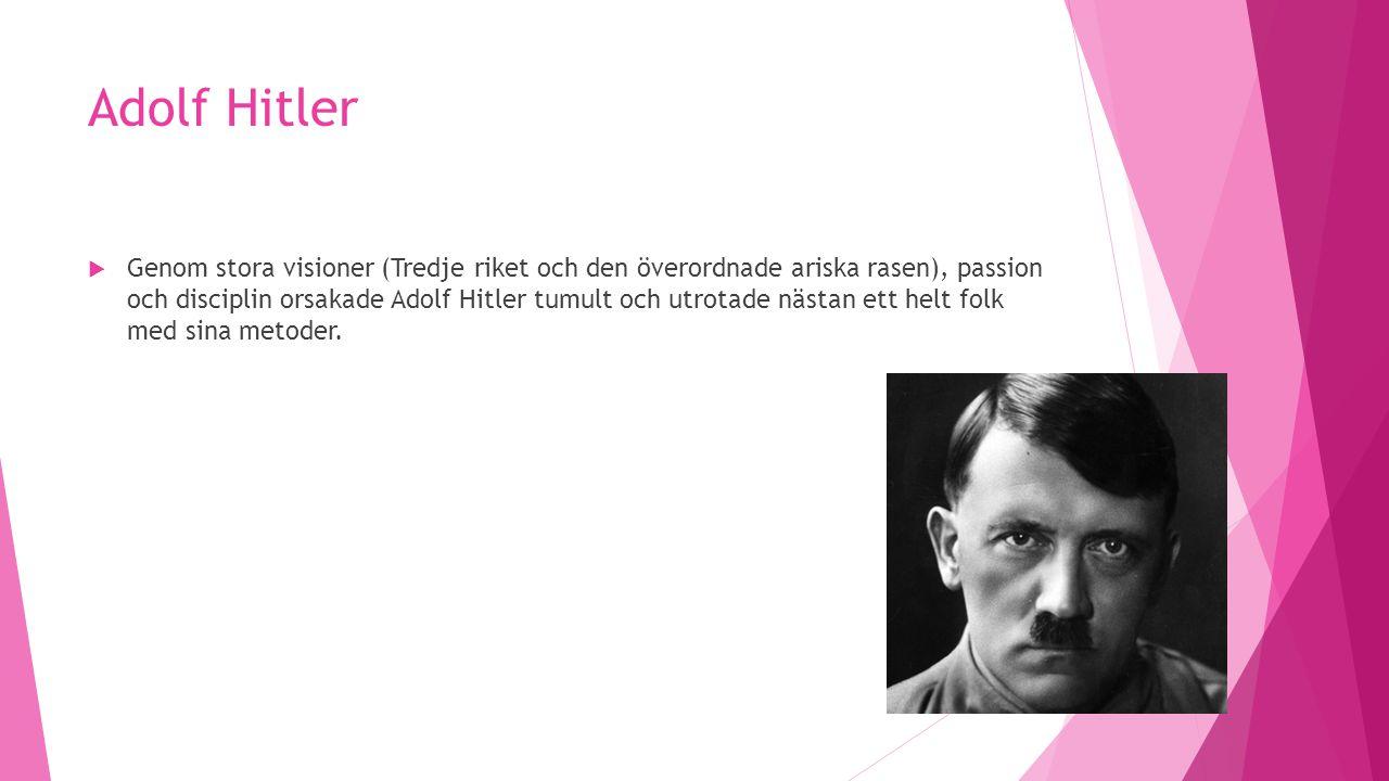 Adolf Hitler  Genom stora visioner (Tredje riket och den överordnade ariska rasen), passion och disciplin orsakade Adolf Hitler tumult och utrotade n