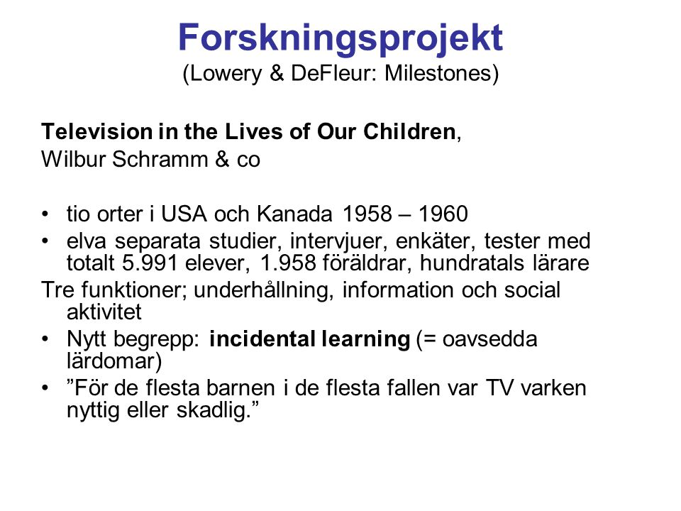 Forskningsprojekt (Lowery & DeFleur: Milestones) Television in the Lives of Our Children, Wilbur Schramm & co tio orter i USA och Kanada 1958 – 1960 elva separata studier, intervjuer, enkäter, tester med totalt 5.991 elever, 1.958 föräldrar, hundratals lärare Tre funktioner; underhållning, information och social aktivitet Nytt begrepp: incidental learning (= oavsedda lärdomar) För de flesta barnen i de flesta fallen var TV varken nyttig eller skadlig.