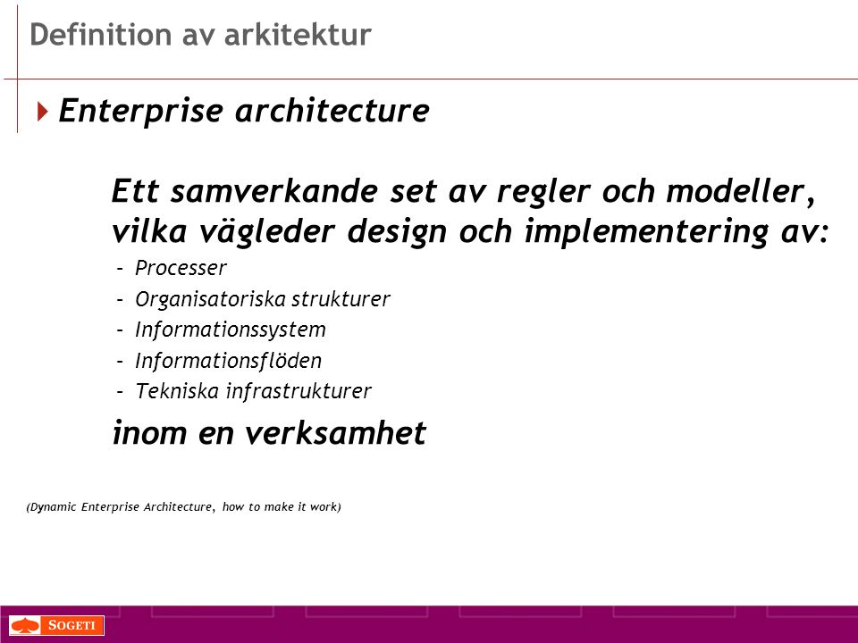 Definition av arkitektur  Enterprise architecture Ett samverkande set av regler och modeller, vilka vägleder design och implementering av: –Processer –Organisatoriska strukturer –Informationssystem –Informationsflöden –Tekniska infrastrukturer inom en verksamhet (Dynamic Enterprise Architecture, how to make it work)