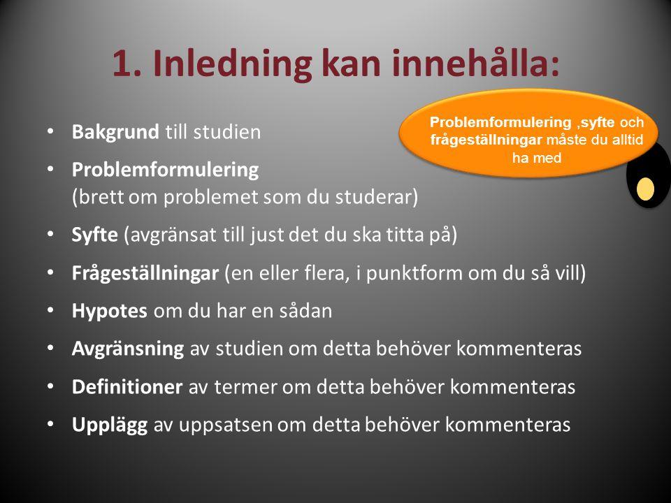 1. Inledning kan innehålla: Bakgrund till studien Problemformulering (brett om problemet som du studerar) Syfte (avgränsat till just det du ska titta