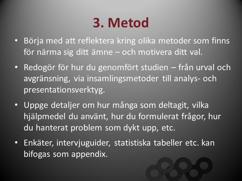 3. Metod Börja med att reflektera kring olika metoder som finns för närma sig ditt ämne – och motivera ditt val. Redogör för hur du genomfört studien