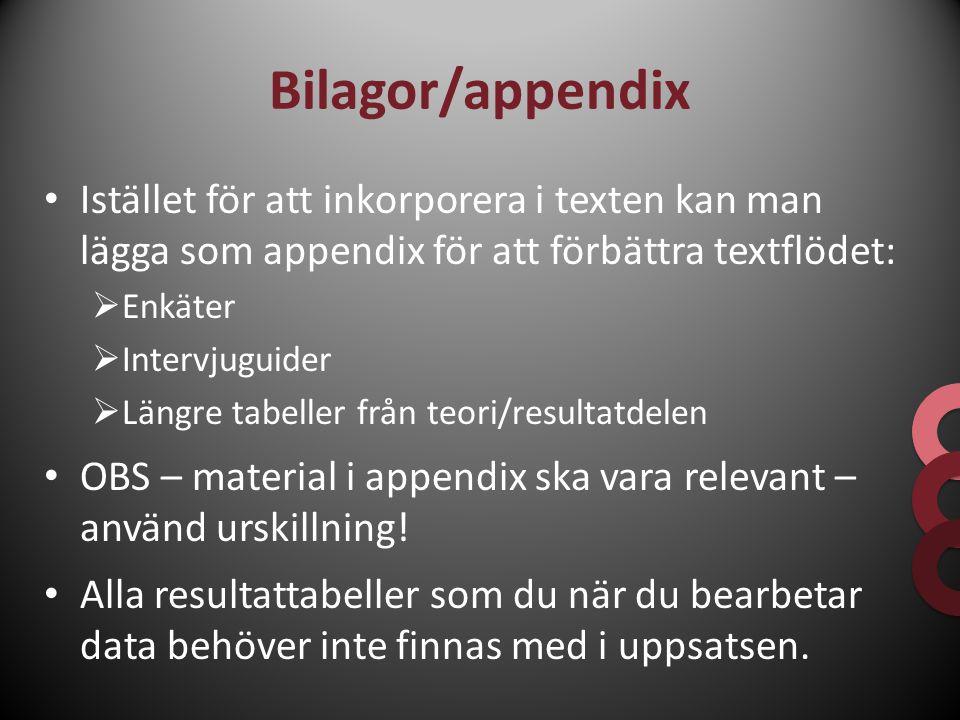 Bilagor/appendix Istället för att inkorporera i texten kan man lägga som appendix för att förbättra textflödet:  Enkäter  Intervjuguider  Längre ta