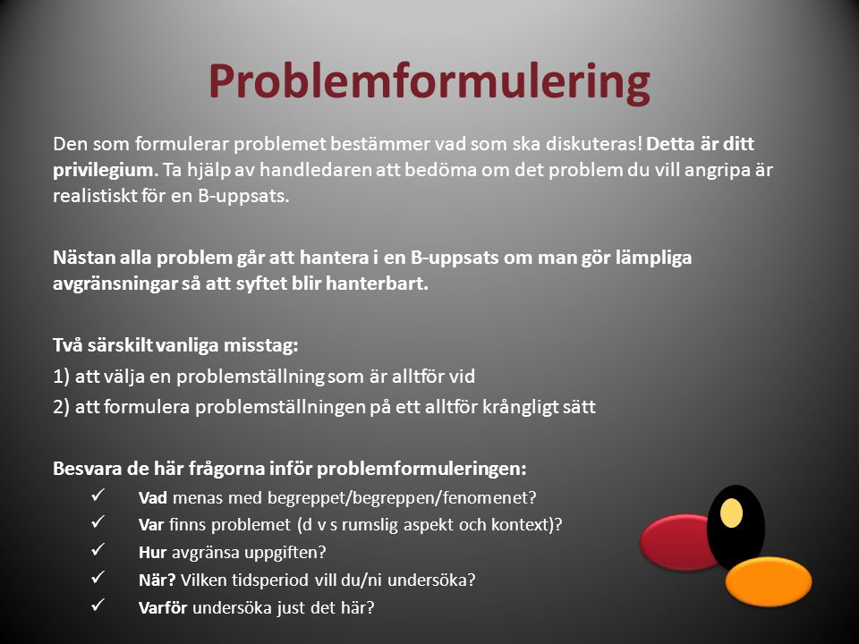 Problemformulering Den som formulerar problemet bestämmer vad som ska diskuteras! Detta är ditt privilegium. Ta hjälp av handledaren att bedöma om det