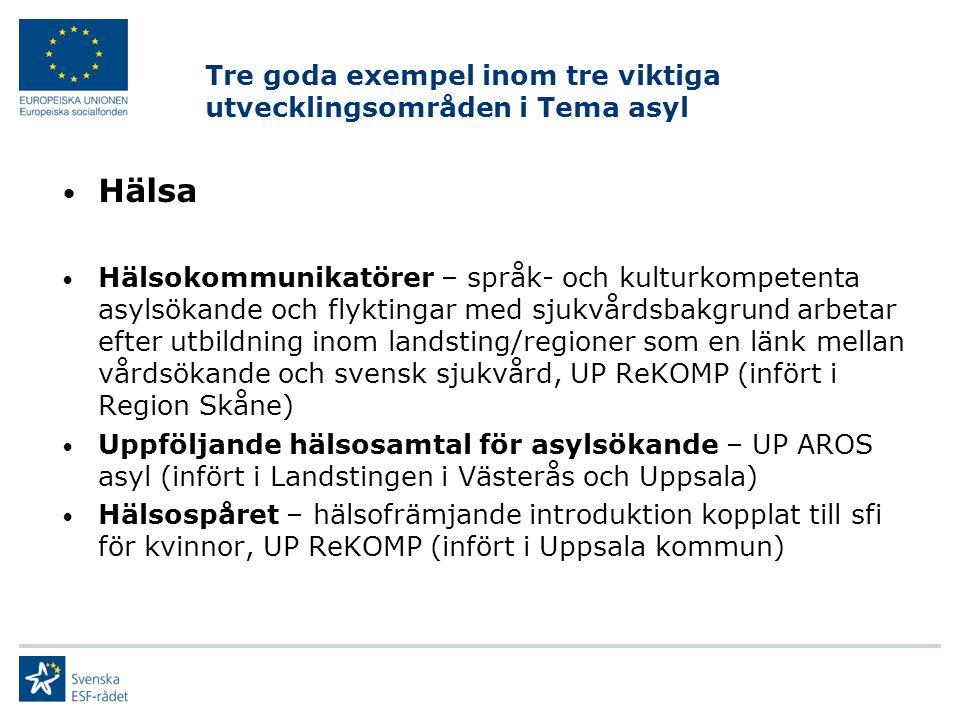 Tre goda exempel inom tre viktiga utvecklingsområden i Tema asyl Hälsa Hälsokommunikatörer – språk- och kulturkompetenta asylsökande och flyktingar med sjukvårdsbakgrund arbetar efter utbildning inom landsting/regioner som en länk mellan vårdsökande och svensk sjukvård, UP ReKOMP (infört i Region Skåne) Uppföljande hälsosamtal för asylsökande – UP AROS asyl (infört i Landstingen i Västerås och Uppsala) Hälsospåret – hälsofrämjande introduktion kopplat till sfi för kvinnor, UP ReKOMP (infört i Uppsala kommun)
