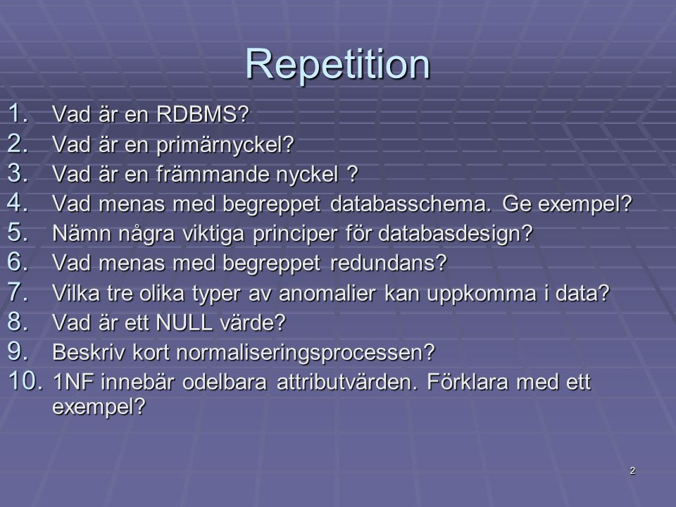 2 Repetition 1. Vad är en RDBMS? 2. Vad är en primärnyckel? 3. Vad är en främmande nyckel ? 4. Vad menas med begreppet databasschema. Ge exempel? 5. N