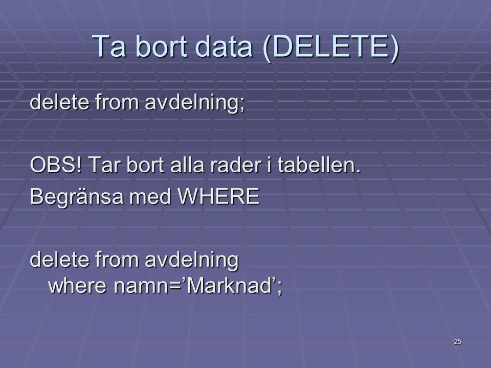 25 Ta bort data (DELETE) delete from avdelning; OBS! Tar bort alla rader i tabellen. Begränsa med WHERE delete from avdelning where namn='Marknad';