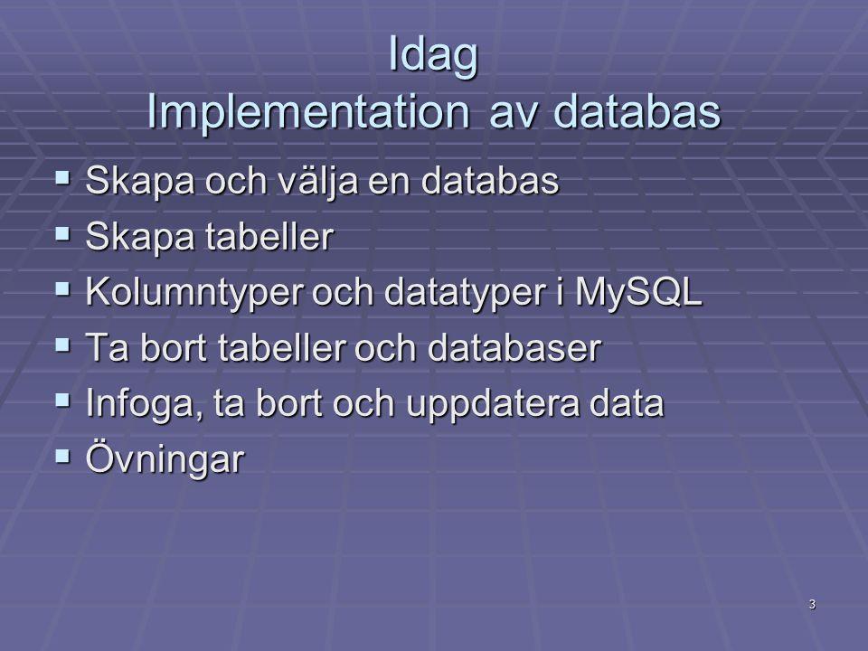 3 Idag Implementation av databas  Skapa och välja en databas  Skapa tabeller  Kolumntyper och datatyper i MySQL  Ta bort tabeller och databaser  Infoga, ta bort och uppdatera data  Övningar