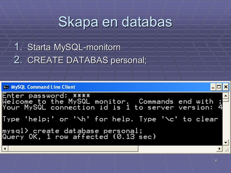 6 Skapa en databas 1. Starta MySQL-monitorn 2. CREATE DATABAS personal;