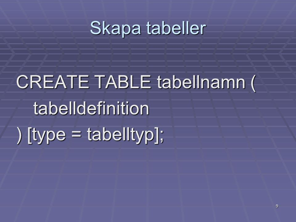 9 Skapa tabeller CREATE TABLE tabellnamn ( tabelldefinition ) [type = tabelltyp];