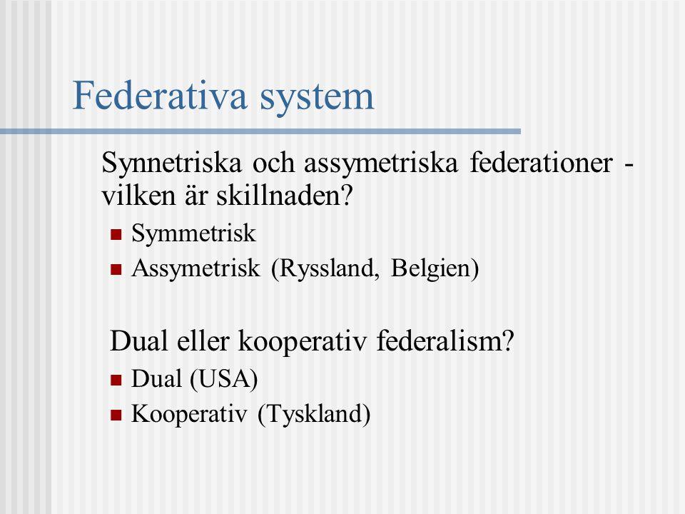 Federativa system Synnetriska och assymetriska federationer - vilken är skillnaden? Symmetrisk Assymetrisk (Ryssland, Belgien) Dual eller kooperativ f