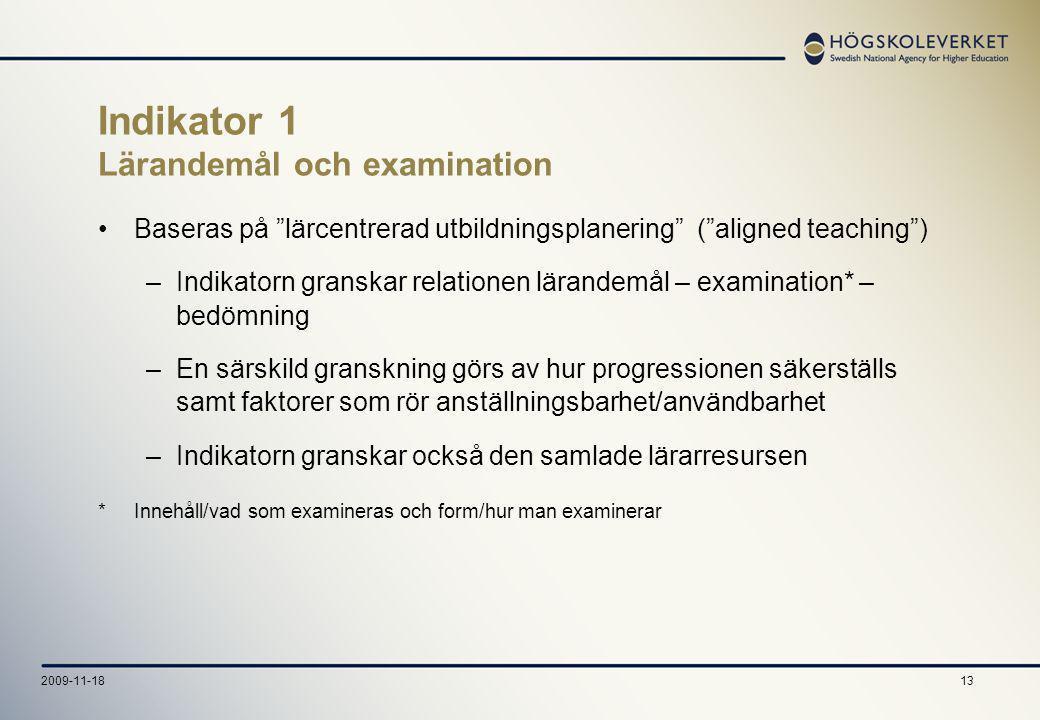 132009-11-18 Indikator 1 Lärandemål och examination Baseras på lärcentrerad utbildningsplanering ( aligned teaching ) –Indikatorn granskar relationen lärandemål – examination* – bedömning –En särskild granskning görs av hur progressionen säkerställs samt faktorer som rör anställningsbarhet/användbarhet –Indikatorn granskar också den samlade lärarresursen *Innehåll/vad som examineras och form/hur man examinerar