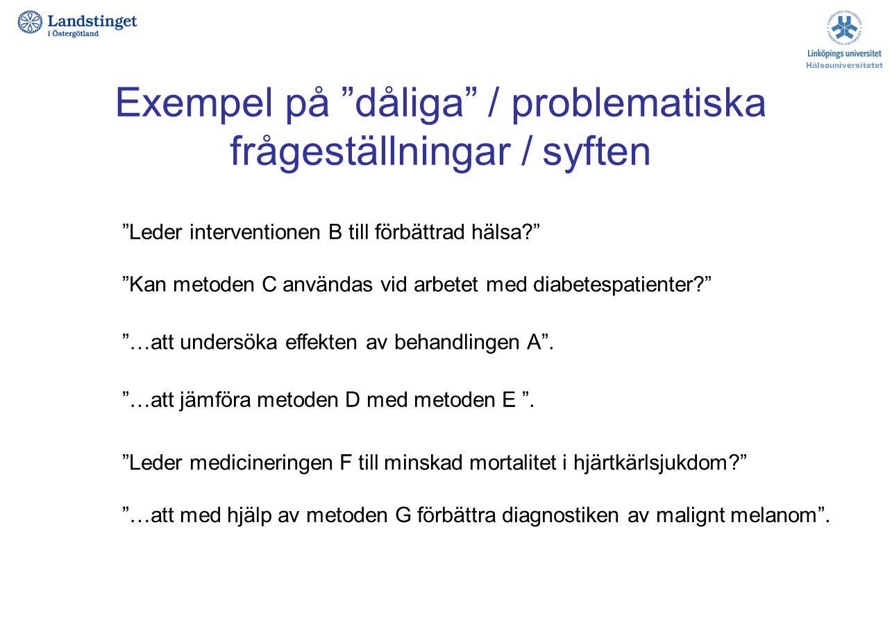 """Exempel på """"dåliga"""" / problematiska frågeställningar / syften Hälsouniversitetet """"…att undersöka effekten av behandlingen A"""". """"Leder interventionen B"""