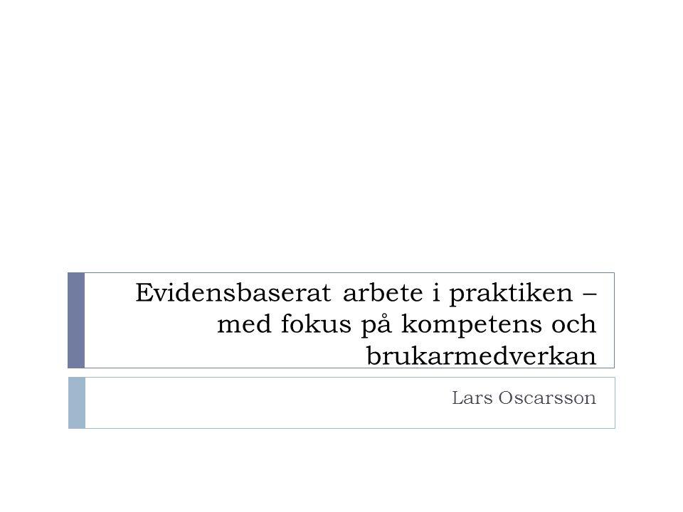 Evidensbaserat arbete i praktiken – med fokus på kompetens och brukarmedverkan Lars Oscarsson