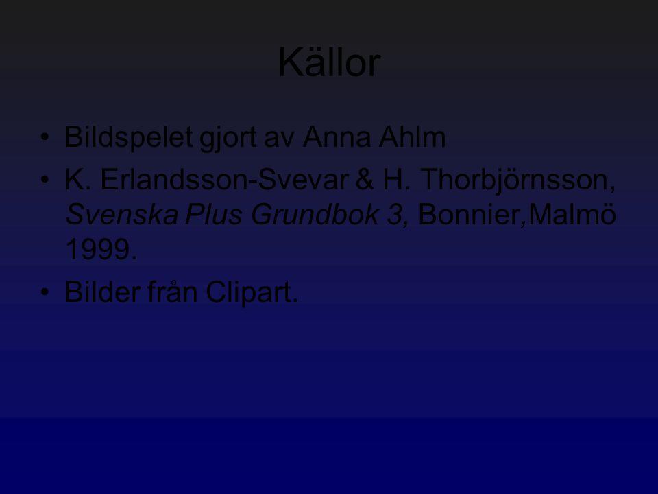 Källor Bildspelet gjort av Anna Ahlm K. Erlandsson-Svevar & H. Thorbjörnsson, Svenska Plus Grundbok 3, Bonnier,Malmö 1999. Bilder från Clipart.