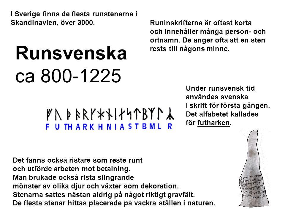 Runsvenska ca 800-1225 I Sverige finns de flesta runstenarna i Skandinavien, över 3000. Runinskrifterna är oftast korta och innehåller många person- o