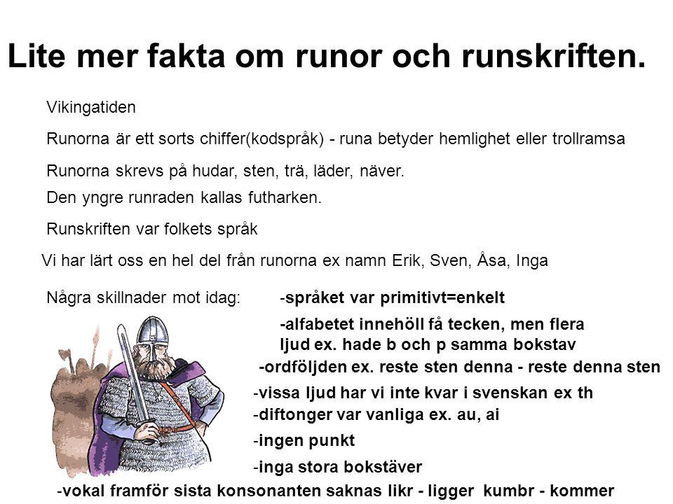 Lite mer fakta om runor och runskriften. Vikingatiden Runorna är ett sorts chiffer(kodspråk) - runa betyder hemlighet eller trollramsa Runorna skrevs