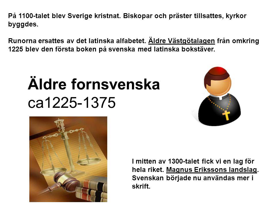 Äldre fornsvenska ca1225-1375 På 1100-talet blev Sverige kristnat. Biskopar och präster tillsattes, kyrkor byggdes. Runorna ersattes av det latinska a
