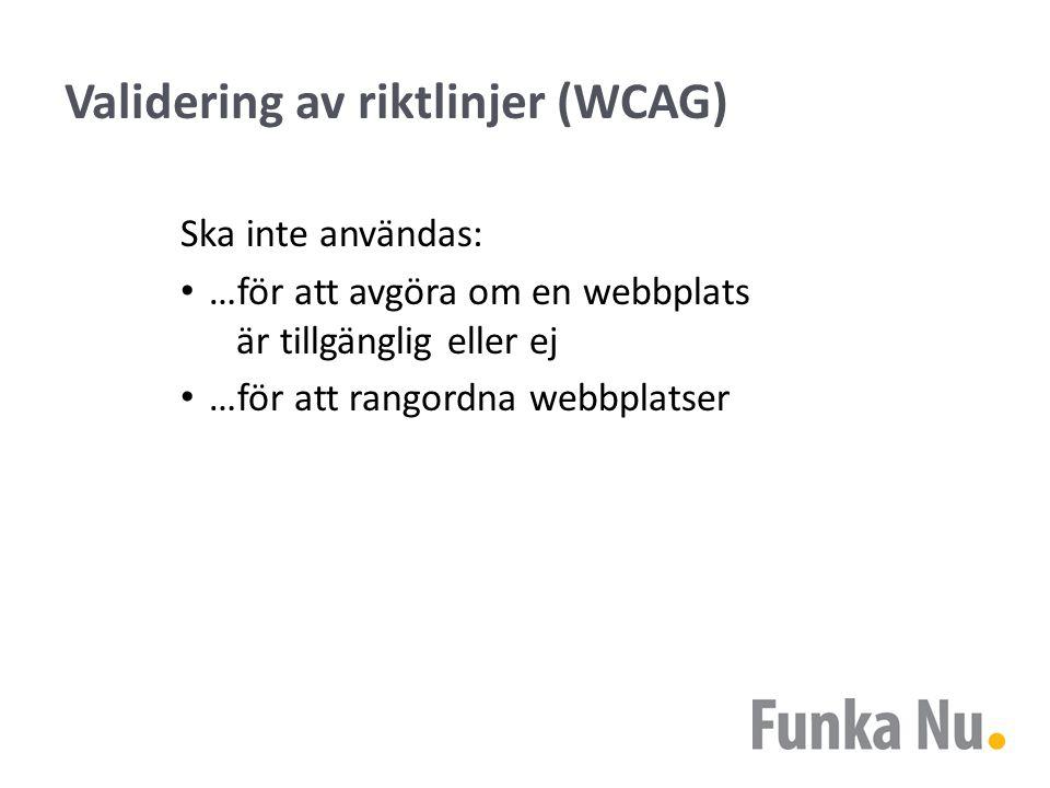 Validering av riktlinjer (WCAG) Ska inte användas: …för att avgöra om en webbplats är tillgänglig eller ej …för att rangordna webbplatser