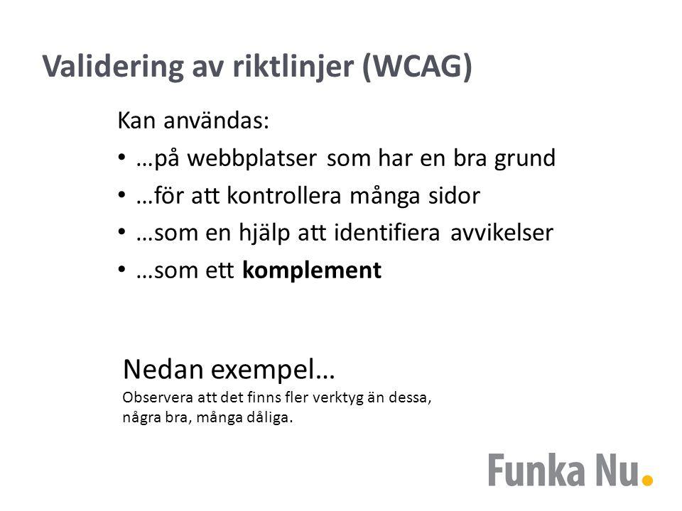 Validering av riktlinjer (WCAG) Kan användas: …på webbplatser som har en bra grund …för att kontrollera många sidor …som en hjälp att identifiera avvikelser …som ett komplement Nedan exempel… Observera att det finns fler verktyg än dessa, några bra, många dåliga.