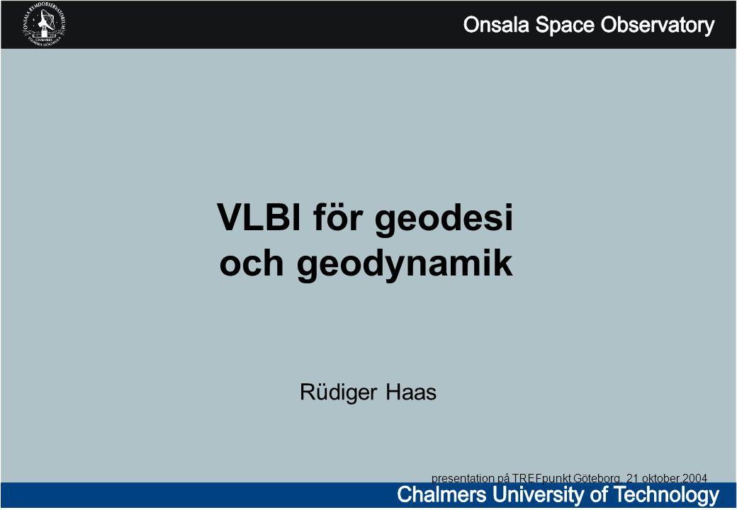 VLBI för geodesi och geodynamik Rüdiger Haas presentation på TREFpunkt Göteborg, 21 oktober,2004