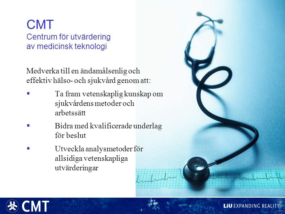 2 CMT Centrum för utvärdering av medicinsk teknologi Medverka till en ändamålsenlig och effektiv hälso- och sjukvård genom att:  Ta fram vetenskaplig kunskap om sjukvårdens metoder och arbetssätt  Bidra med kvalificerade underlag för beslut  Utveckla analysmetoder för allsidiga vetenskapliga utvärderingar