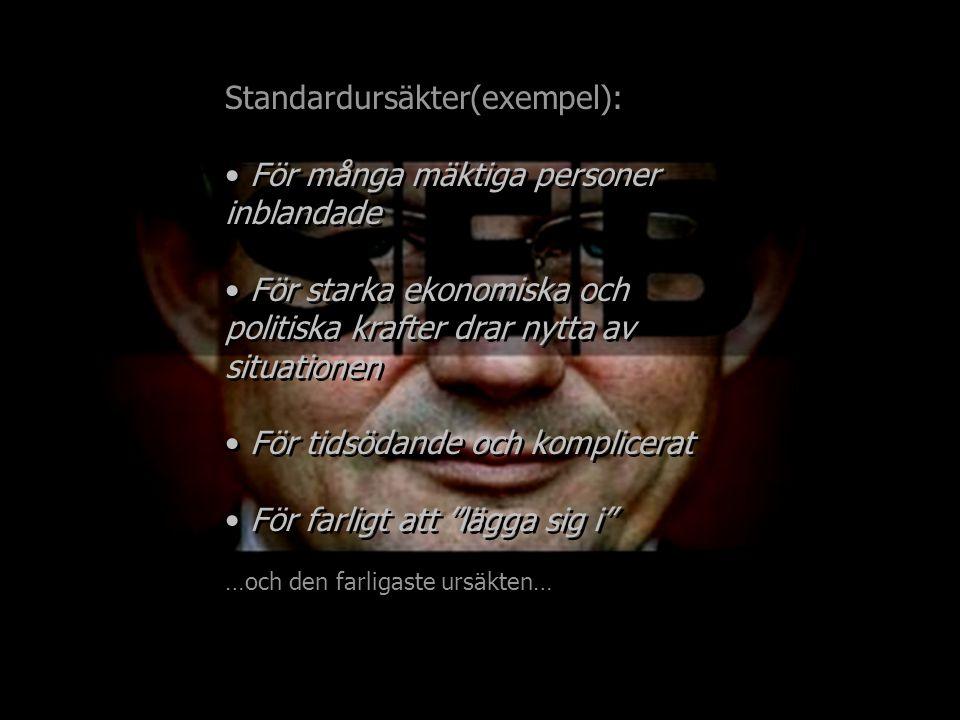 Standardursäkter(exempel): För många mäktiga personer inblandade För starka ekonomiska och politiska krafter drar nytta av situationen För tidsödande och komplicerat För farligt att lägga sig i …och den farligaste ursäkten… Standardursäkter(exempel): För många mäktiga personer inblandade För starka ekonomiska och politiska krafter drar nytta av situationen För tidsödande och komplicerat För farligt att lägga sig i …och den farligaste ursäkten…