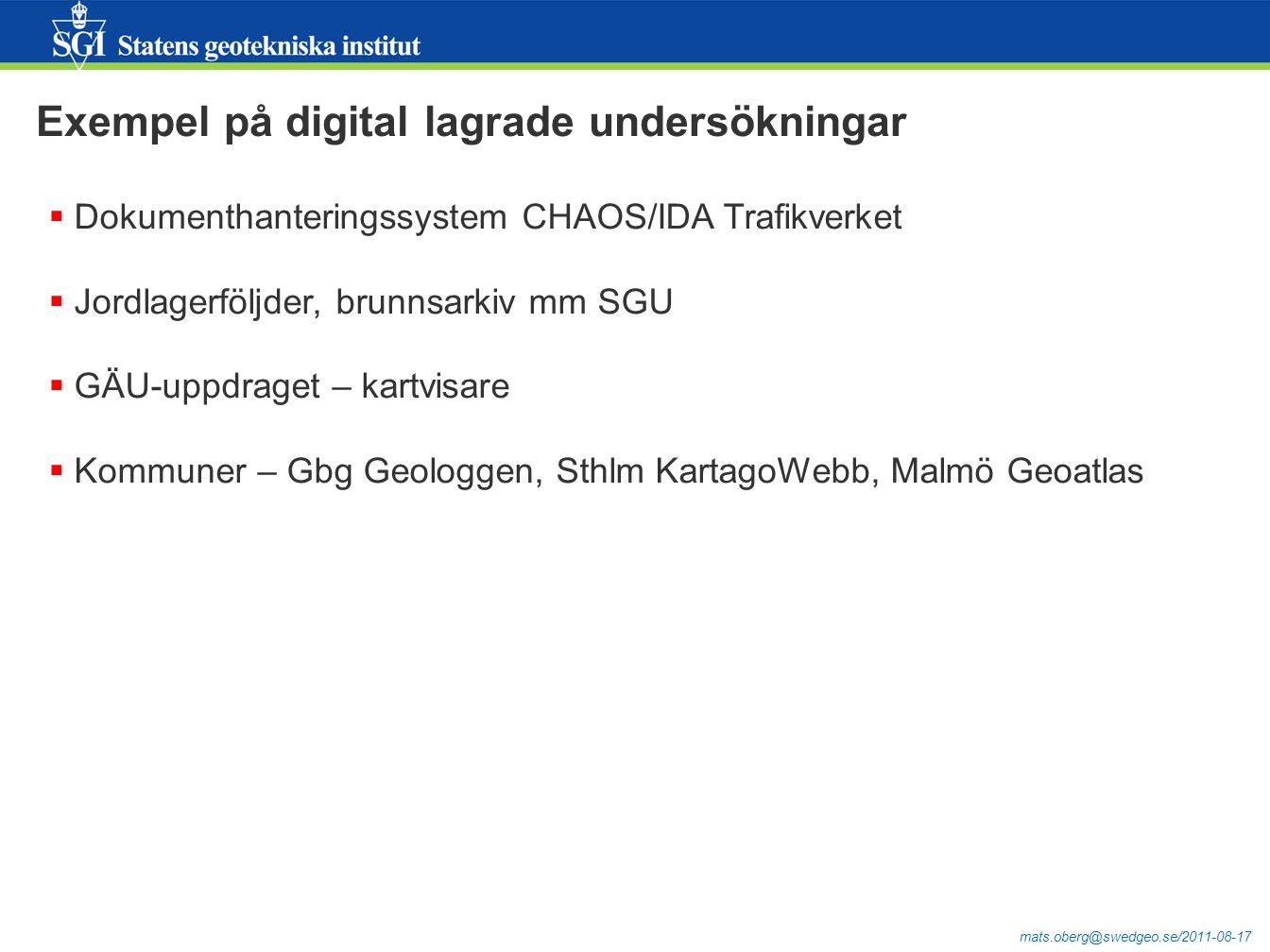mats.oberg@swedgeo.se/2011-08-17 Exempel på digital lagrade undersökningar  Dokumenthanteringssystem CHAOS/IDA Trafikverket  Jordlagerföljder, brunnsarkiv mm SGU  GÄU-uppdraget – kartvisare  Kommuner – Gbg Geologgen, Sthlm KartagoWebb, Malmö Geoatlas
