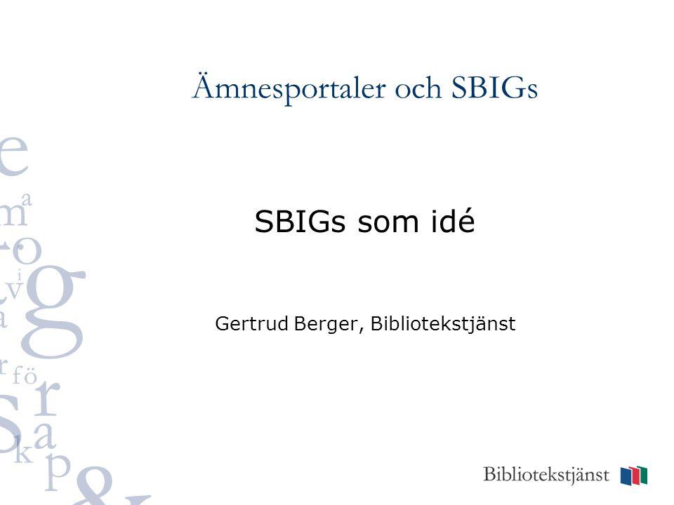 Ämnesportaler och SBIGs SBIGs som idé Gertrud Berger, Bibliotekstjänst