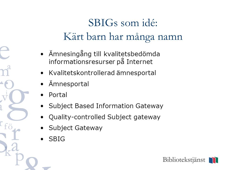 SBIGs som idé: Kärt barn har många namn Ämnesingång till kvalitetsbedömda informationsresurser på Internet Kvalitetskontrollerad ämnesportal Ämnesportal Portal Subject Based Information Gateway Quality-controlled Subject gateway Subject Gateway SBIG