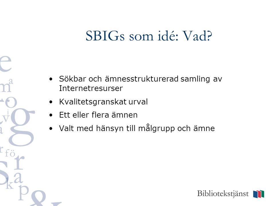 SBIGs som idé: Vad? Sökbar och ämnesstrukturerad samling av Internetresurser Kvalitetsgranskat urval Ett eller flera ämnen Valt med hänsyn till målgru