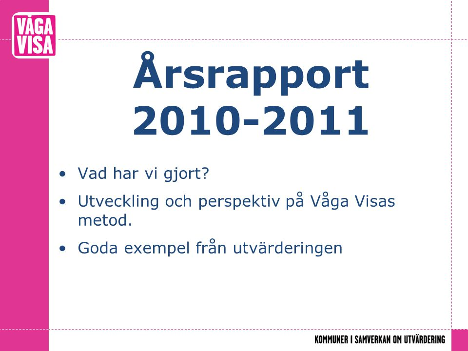 Årsrapport 2010-2011 Vad har vi gjort? Utveckling och perspektiv på Våga Visas metod. Goda exempel från utvärderingen