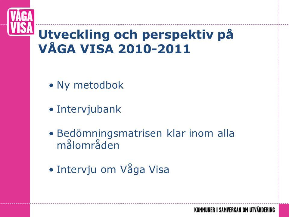 Utveckling och perspektiv på VÅGA VISA 2010-2011 Ny metodbok Intervjubank Bedömningsmatrisen klar inom alla målområden Intervju om Våga Visa